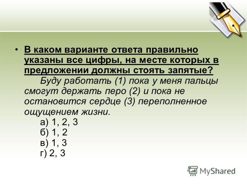 В каком варианте ответа правильно указаны все цифры, на месте которых в предложении должны стоять запятые? Буду работать (1) пока у меня пальцы смогут держать перо (2) и пока не остановится сердце (3) переполненное ощущением жизни. a) 1, 2, 3 б) 1, 2