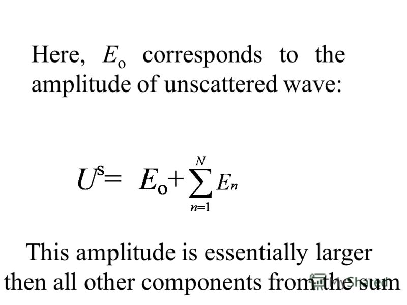 Here, E o corresponds to the amplitude of unscattered wave: This amplitude is essentially larger then all other components from the sum