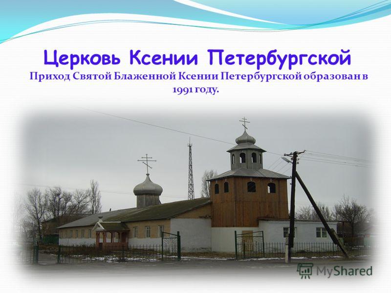 Церковь Ксении Петербургской Приход Святой Блаженной Ксении Петербургской образован в 1991 году.