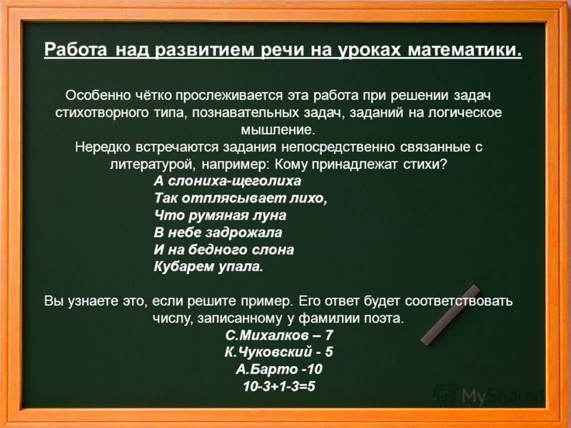 Работа над развитием речи на уроках математики. Особенно чётко прослеживается эта работа при решении задач стихотворного типа, познавательных задач, заданий на логическое мышление. Нередко встречаются задания непосредственно связанные с литературой,