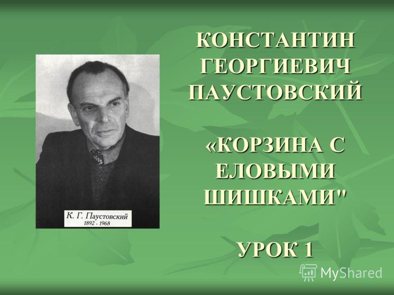 КОНСТАНТИН ГЕОРГИЕВИЧ ПАУСТОВСКИЙ «КОРЗИНА С ЕЛОВЫМИ ШИШКАМИ УРОК 1