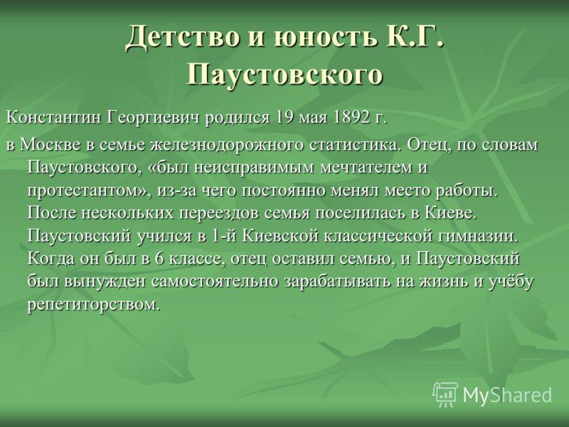 Детство и юность К.Г. Паустовского Константин Георгиевич родился 19 мая 1892 г. в Москве в семье железнодорожного статистика. Отец, по словам Паустовского, «был неисправимым мечтателем и протестантом», из-за чего постоянно менял место работы. После н