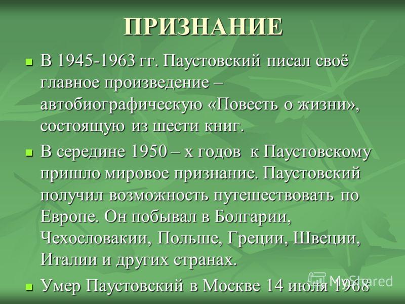 ПРИЗНАНИЕ В 1945-1963 гг. Паустовский писал своё главное произведение – автобиографическую «Повесть о жизни», состоящую из шести книг. В середине 1950 – х годов к Паустовскому пришло мировое признание. Паустовский получил возможность путешествовать п