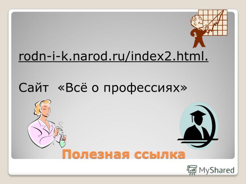 Полезная ссылка rodn-i-k.narod.ru/index2.html. Сайт «Всё о профессиях»