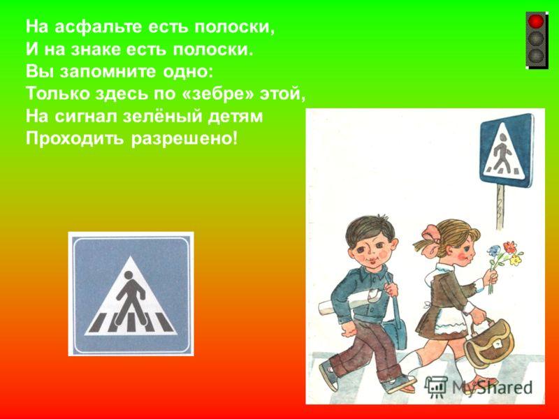 На асфальте есть полоски, И на знаке есть полоски. Вы запомните одно: Только здесь по «зебре» этой, На сигнал зелёный детям Проходить разрешено!