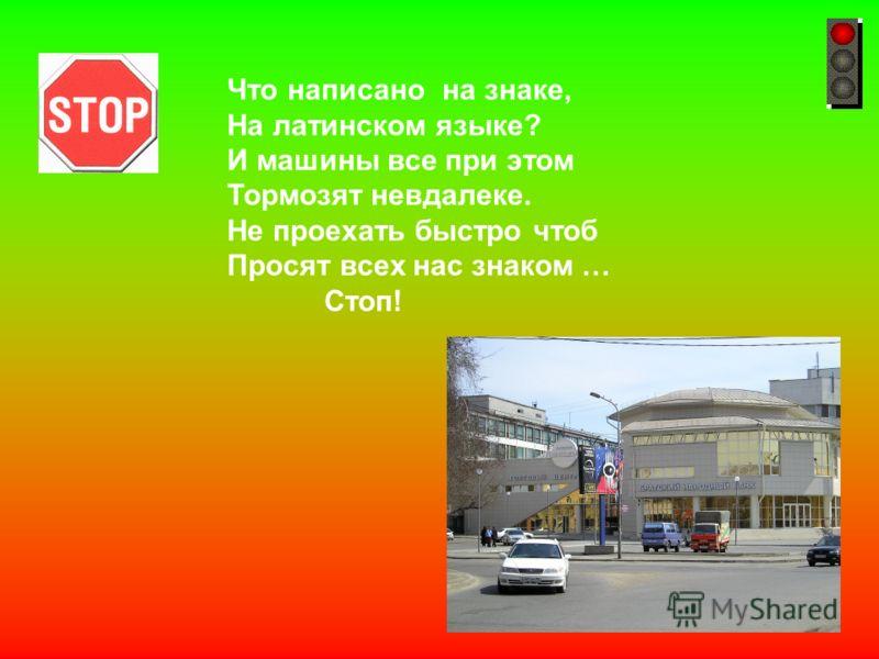Что написано на знаке, На латинском языке? И машины все при этом Тормозят невдалеке. Не проехать быстро чтоб Просят всех нас знаком … Стоп!