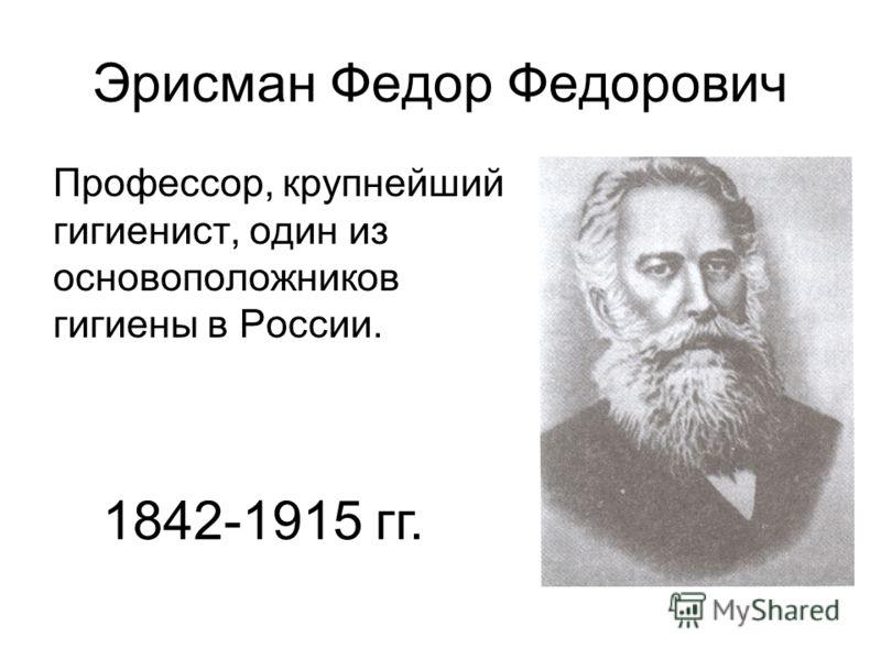 Эрисман Федор Федорович Профессор, крупнейший гигиенист, один из основоположников гигиены в России. 1842-1915 гг.