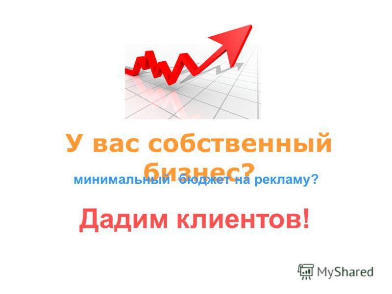У вас собственный бизнес? минимальный бюджет на рекламу? Дадим клиентов!