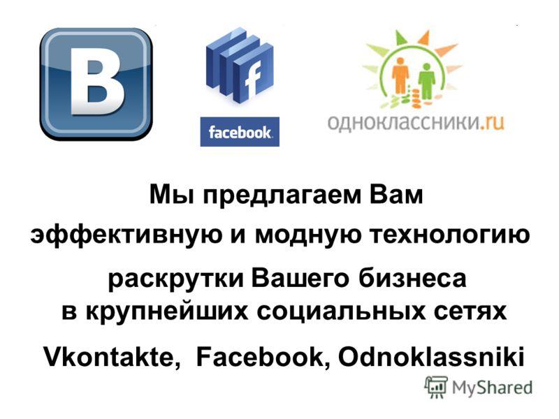 Мы предлагаем Вам эффективную и модную технологию раскрутки Вашего бизнеса в крупнейших социальных сетях Vkontakte, Facebook, Оdnoklassniki