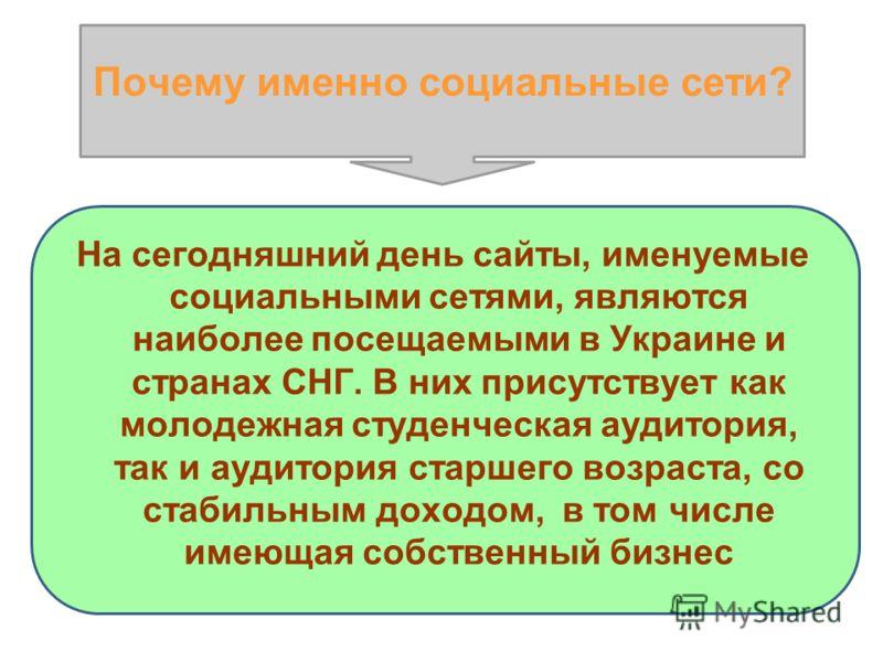 На сегодняшний день сайты, именуемые социальными сетями, являются наиболее посещаемыми в Украине и странах СНГ. В них присутствует как молодежная студенческая аудитория, так и аудитория старшего возраста, со стабильным доходом, в том числе имеющая со