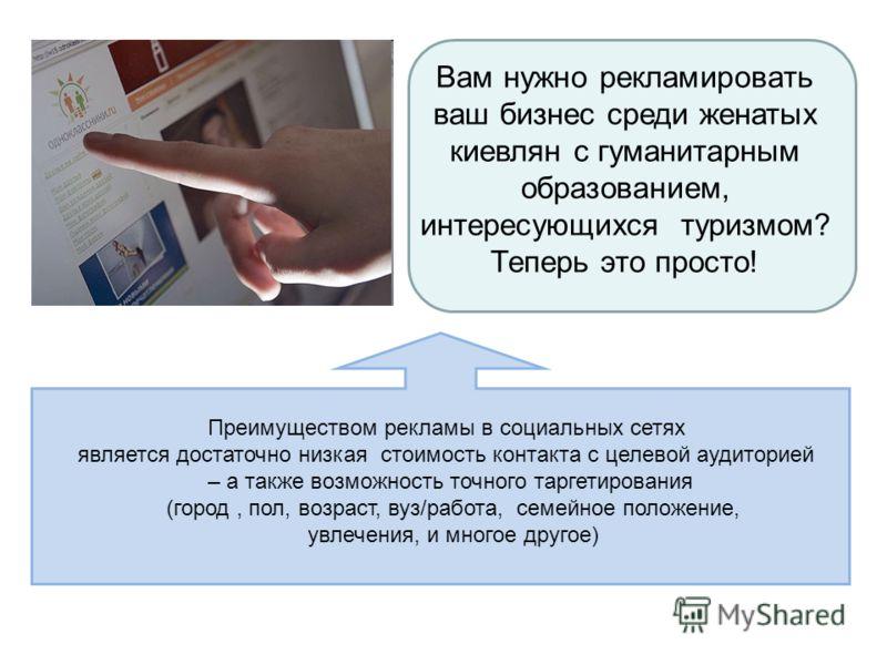 Вам нужно рекламировать ваш бизнес среди женатых киевлян с гуманитарным образованием, интересующихся туризмом? Теперь это просто! Преимуществом рекламы в социальных сетях является достаточно низкая стоимость контакта с целевой аудиторией – а также во