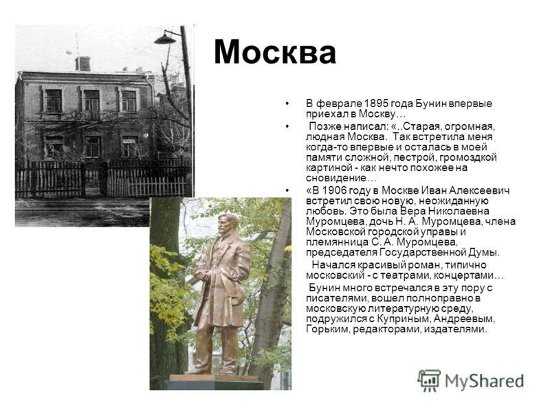 Москва В феврале 1895 года Бунин впервые приехал в Москву… Позже написал: «..Старая, огромная, людная Москва. Так встретила меня когда-то впервые и осталась в моей памяти сложной, пестрой, громоздкой картиной - как нечто похожее на сновидение… «В 190