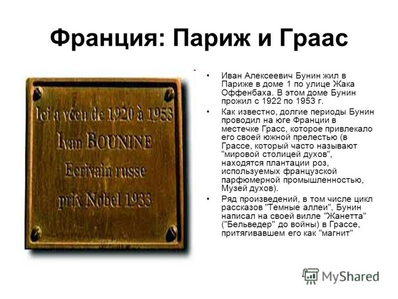 Франция: Париж и Граас Иван Алексеевич Бунин жил в Париже в доме 1 по улице Жака Оффенбаха. В этом доме Бунин прожил с 1922 по 1953 г. Как известно, долгие периоды Бунин проводил на юге Франции в местечке Грасс, которое привлекало его своей южной пре