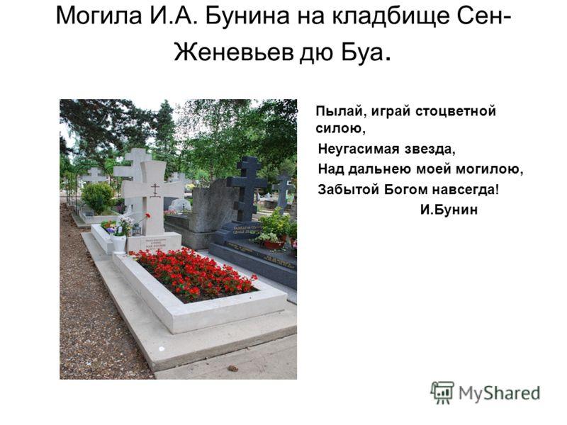 Могила И.А. Бунина на кладбище Сен- Женевьев дю Буа. Пылай, играй стоцветной силою, Неугасимая звезда, Над дальнею моей могилою, Забытой Богом навсегда! И.Бунин