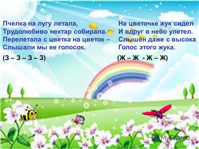 На цветочке жук сидел И вдруг в небо улетел. Слышен даже с высока Голос этого жука. (Ж – Ж - Ж – Ж) Пчелка на лугу летала, Трудолюбиво нектар собирала. Перелетала с цветка на цветок – Слышали мы ее голосок. (З – З – З – З)