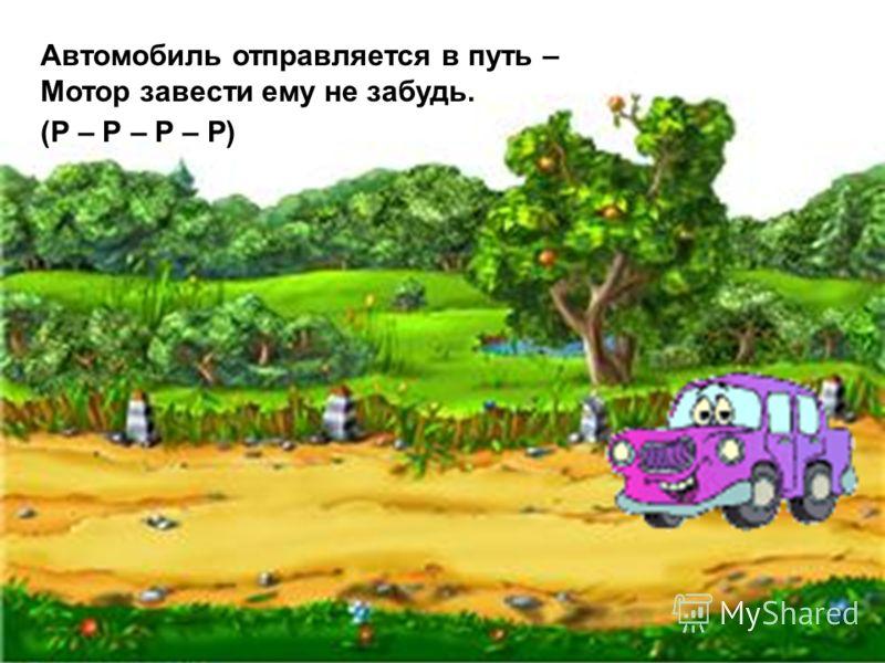 Автомобиль отправляется в путь – Мотор завести ему не забудь. (Р – Р – Р – Р)