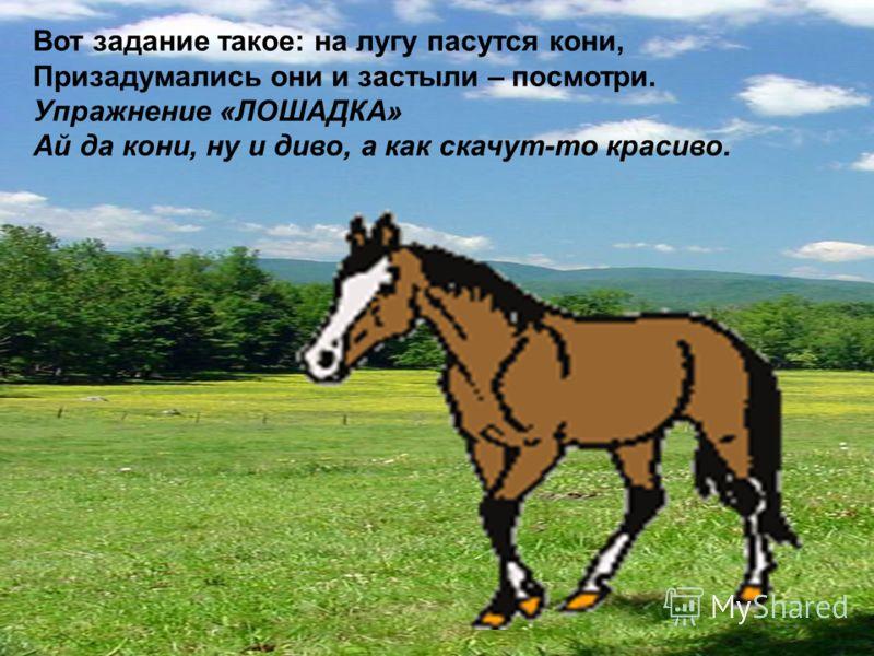 Вот задание такое: на лугу пасутся кони, Призадумались они и застыли – посмотри. Упражнение «ЛОШАДКА» Ай да кони, ну и диво, а как скачут-то красиво.