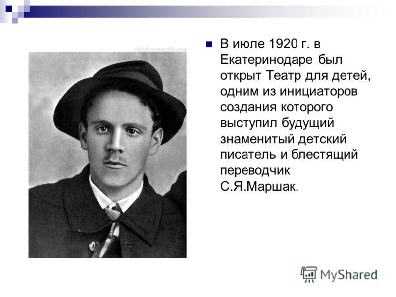 В июле 1920 г. в Екатеринодаре был открыт Театр для детей, одним из инициаторов создания которого выступил будущий знаменитый детский писатель и блестящий переводчик С.Я.Маршак.