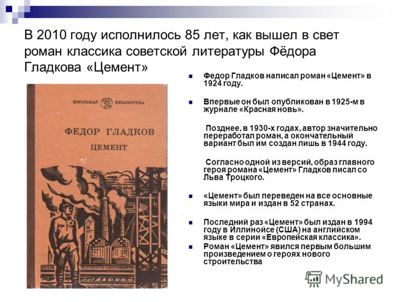В 2010 году исполнилось 85 лет, как вышел в свет роман классика советской литературы Фёдора Гладкова «Цемент» Федор Гладков написал роман «Цемент» в 1924 году. Впервые он был опубликован в 1925-м в журнале «Красная новь». Позднее, в 1930-х годах, авт