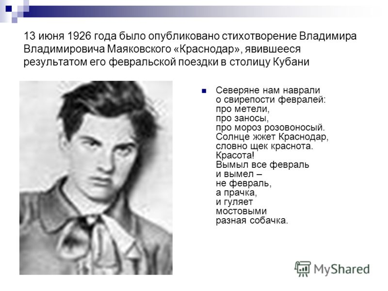 13 июня 1926 года было опубликовано стихотворение Владимира Владимировича Маяковского «Краснодар», явившееся результатом его февральской поездки в столицу Кубани Северяне нам наврали о свирепости февралей: про метели, про заносы, про мороз розовоносы