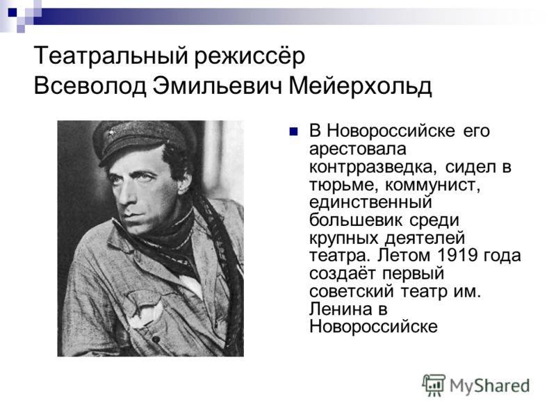 Театральный режиссёр Всеволод Эмильевич Мейерхольд В Новороссийске его арестовала контрразведка, сидел в тюрьме, коммунист, единственный большевик среди крупных деятелей театра. Летом 1919 года создаёт первый советский театр им. Ленина в Новороссийск
