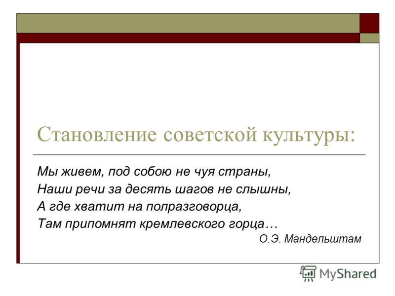 Становление советской культуры: Мы живем, под собою не чуя страны, Наши речи за десять шагов не слышны, А где хватит на полразговорца, Там припомнят кремлевского горца… О.Э. Мандельштам
