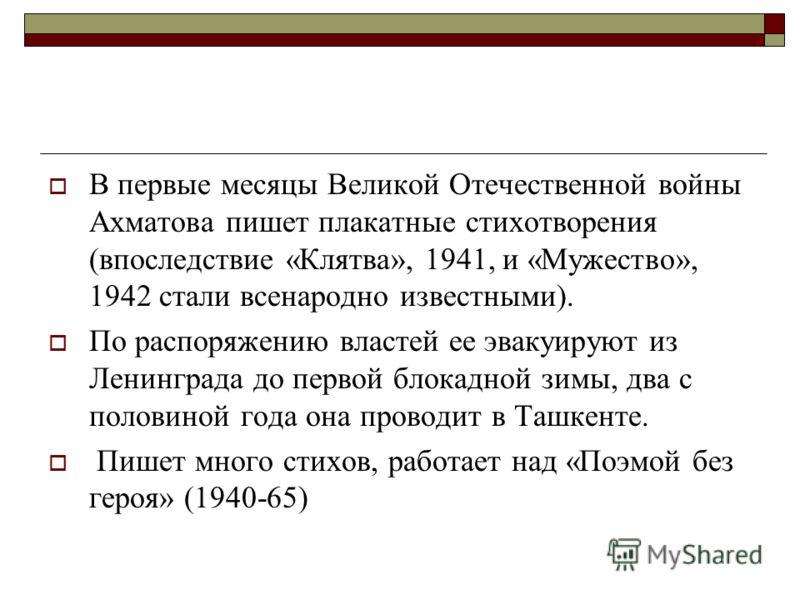 В первые месяцы Великой Отечественной войны Ахматова пишет плакатные стихотворения (впоследствие «Клятва», 1941, и «Мужество», 1942 стали всенародно известными). По распоряжению властей ее эвакуируют из Ленинграда до первой блокадной зимы, два с поло