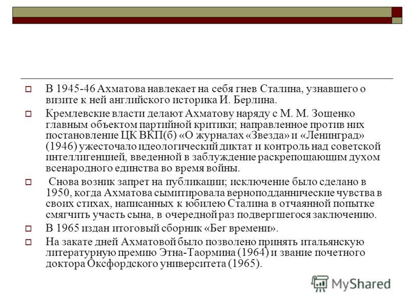 В 1945-46 Ахматова навлекает на себя гнев Сталина, узнавшего о визите к ней английского историка И. Берлина. Кремлевские власти делают Ахматову наряду с М. М. Зощенко главным объектом партийной критики; направленное против них постановление ЦК ВКП(б)