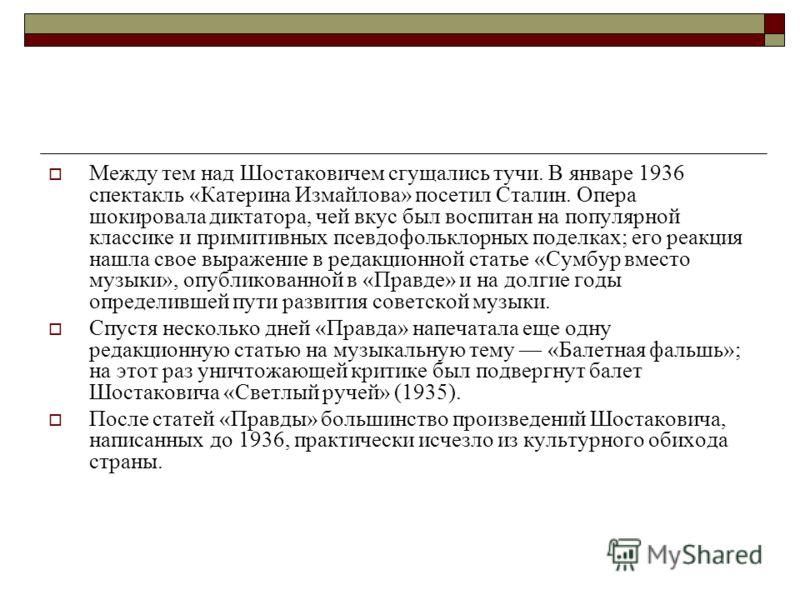Между тем над Шостаковичем сгущались тучи. В январе 1936 спектакль «Катерина Измайлова» посетил Сталин. Опера шокировала диктатора, чей вкус был воспитан на популярной классике и примитивных псевдофольклорных поделках; его реакция нашла свое выражени