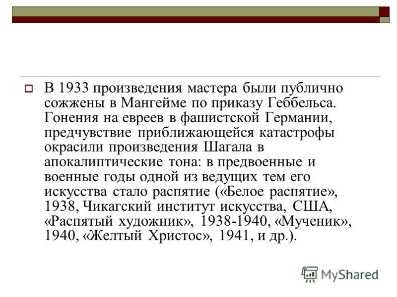 В 1933 произведения мастера были публично сожжены в Мангейме по приказу Геббельса. Гонения на евреев в фашистской Германии, предчувствие приближающейся катастрофы окрасили произведения Шагала в апокалиптические тона: в предвоенные и военные годы одно