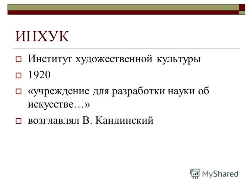 ИНХУК Институт художественной культуры 1920 «учреждение для разработки науки об искусстве…» возглавлял В. Кандинский