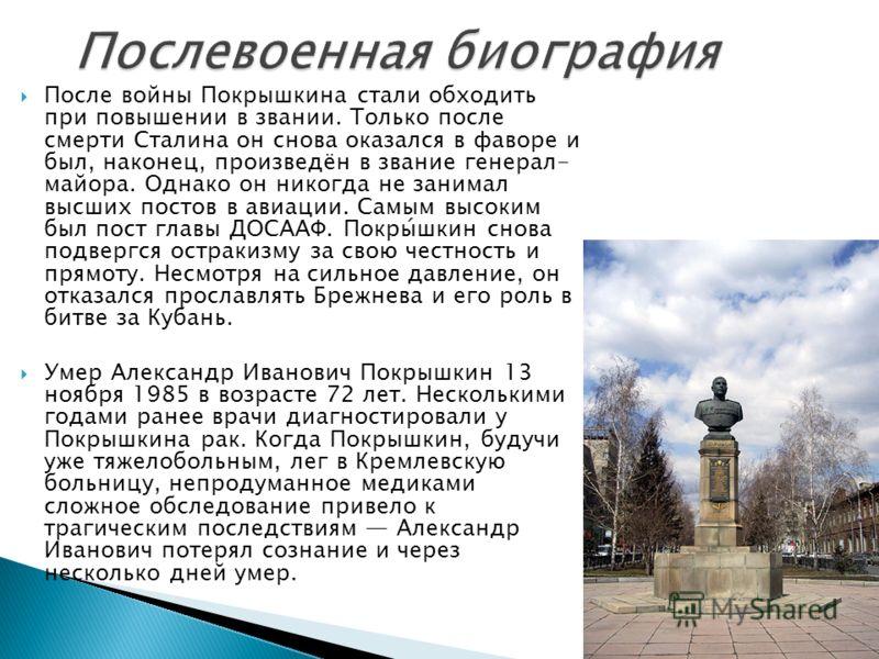 После войны Покрышкина стали обходить при повышении в звании. Только после смерти Сталина он снова оказался в фаворе и был, наконец, произведён в звание генерал- майора. Однако он никогда не занимал высших постов в авиации. Самым высоким был пост гла