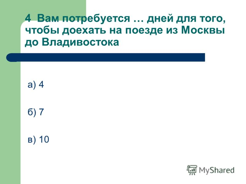 4 Вам потребуется … дней для того, чтобы доехать на поезде из Москвы до Владивостока а) 4 б) 7 в) 10