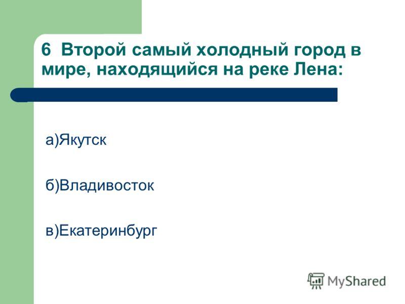 6 Второй самый холодный город в мире, находящийся на реке Лена: а)Якутск б)Владивосток в)Екатеринбург