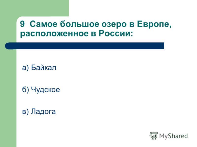 9 Самое большое озеро в Европе, расположенное в России: а) Байкал б) Чудское в) Ладога