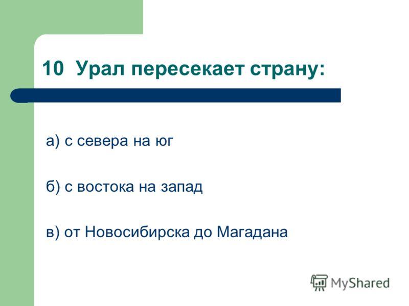 10 Урал пересекает страну: а) с севера на юг б) с востока на запад в) от Новосибирска до Магадана