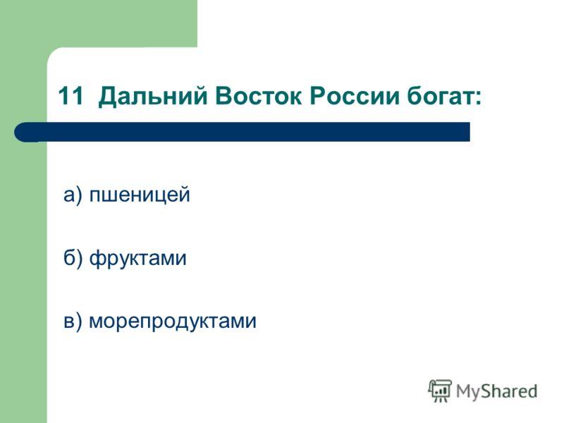 11 Дальний Восток России богат: а) пшеницей б) фруктами в) морепродуктами