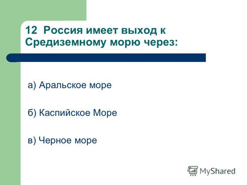 12 Россия имеет выход к Средиземному морю через: а) Аральское море б) Каспийское Море в) Черное море