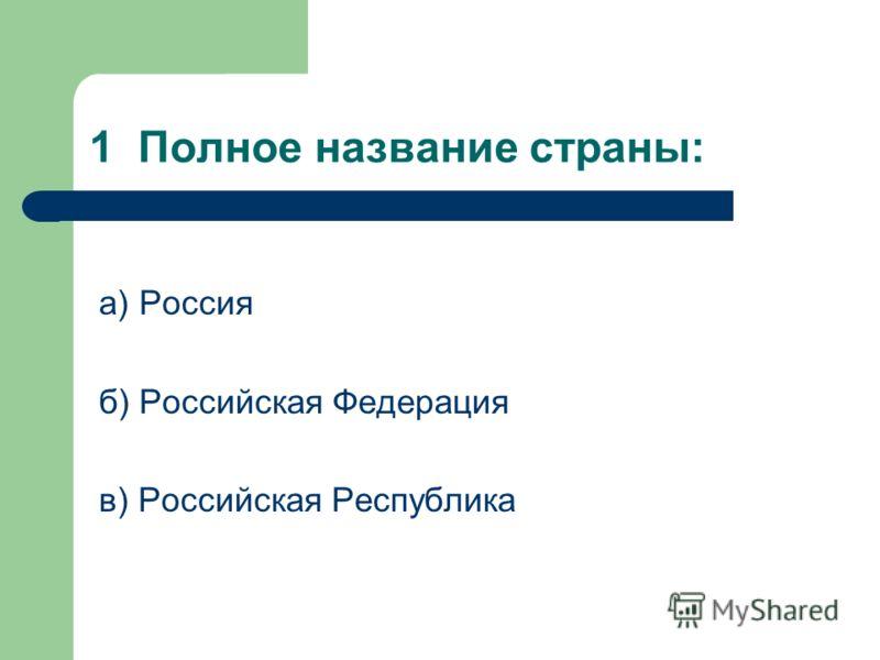 1 Полное название страны: а) Россия б) Российская Федерация в) Российская Республика