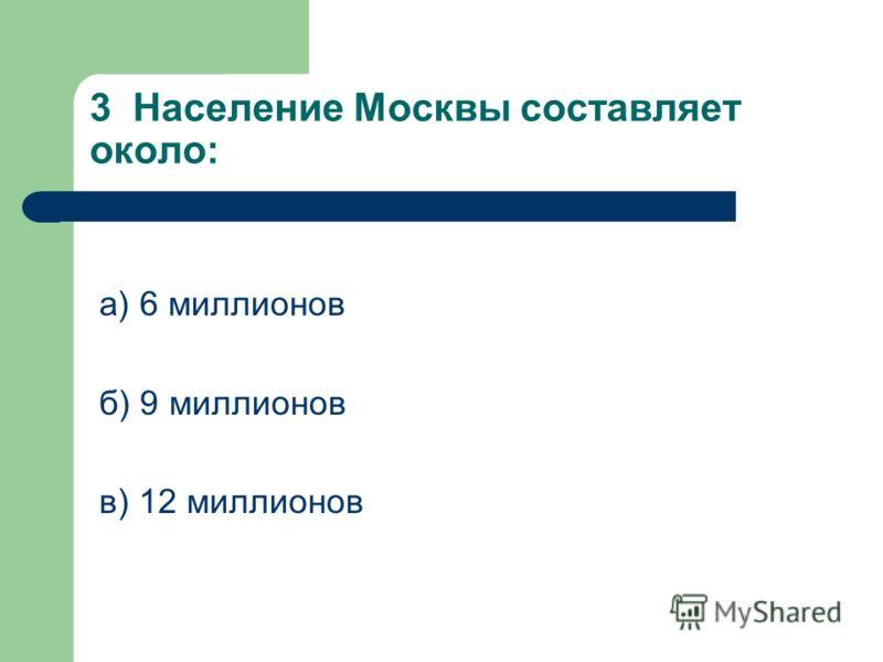 3 Население Москвы составляет около: а) 6 миллионов б) 9 миллионов в) 12 миллионов
