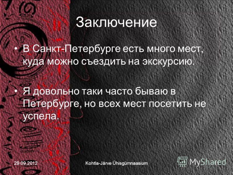 29.06.2012Kohtla-Järve Ühisgümnaasium11 Заключение В Санкт-Петербурге есть много мест, куда можно съездить на экскурсию. Я довольно таки часто бываю в Петербурге, но всех мест посетить не успела.