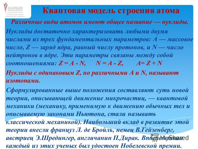 Различные виды атомов имеют общее название нуклиды. Нуклиды достаточно характеризовать любыми двумя числами из трех фундаментальных параметров: А массовое число, Z заряд ядра, равный числу протонов, и N число нейтронов в ядре. Эти параметры связаны м