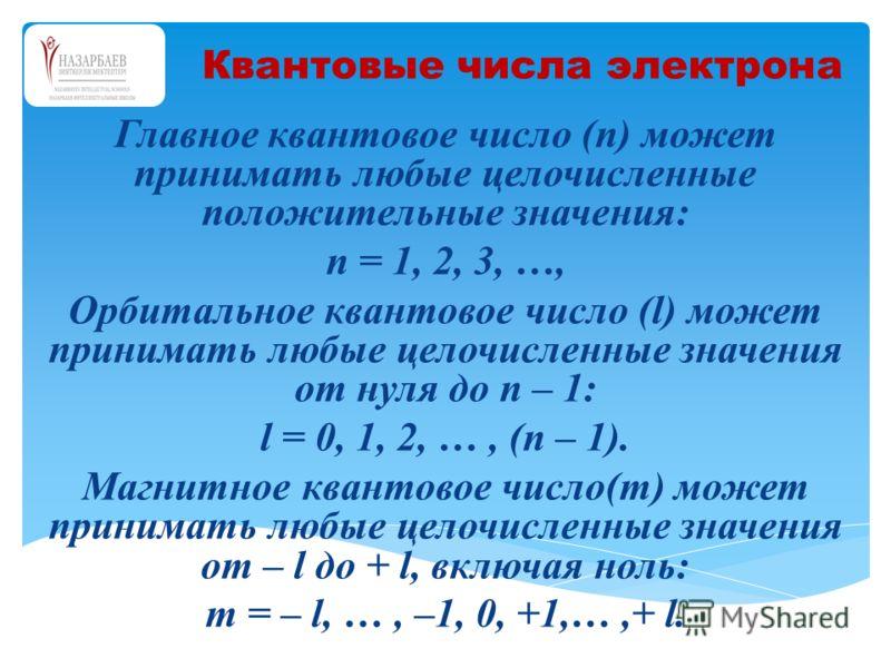Главное квантовое число (n) может принимать любые целочисленные положительные значения: n = 1, 2, 3, …, Орбитальное квантовое число (l) может принимать любые целочисленные значения от нуля до n – 1: l = 0, 1, 2, …, (n – 1). Магнитное квантовое число(