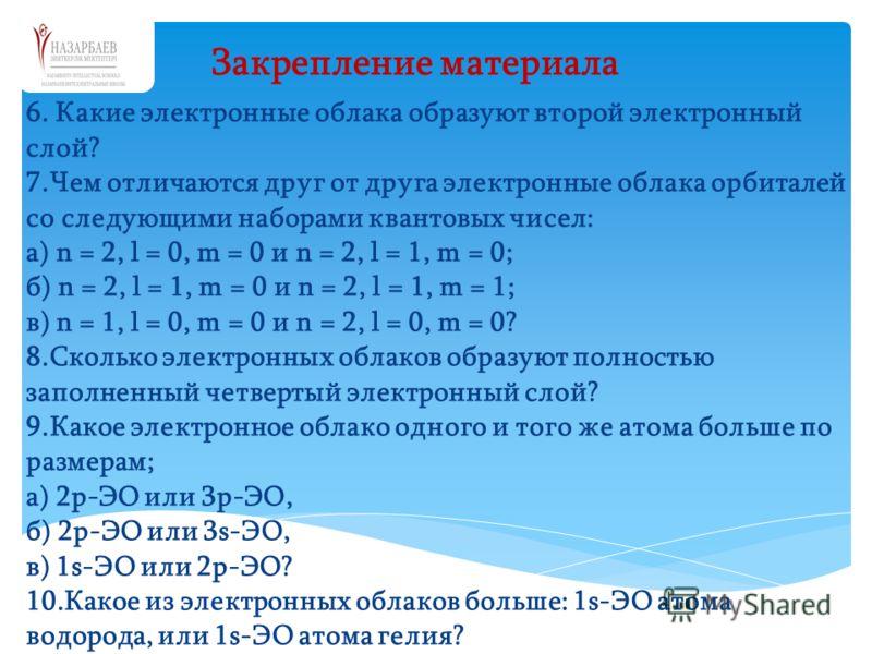 6. Какие электронные облака образуют второй электронный слой? 7.Чем отличаются друг от друга электронные облака орбиталей со следующими наборами квантовых чисел: а) n = 2, l = 0, m = 0 и n = 2, l = 1, m = 0; б) n = 2, l = 1, m = 0 и n = 2, l = 1, m =