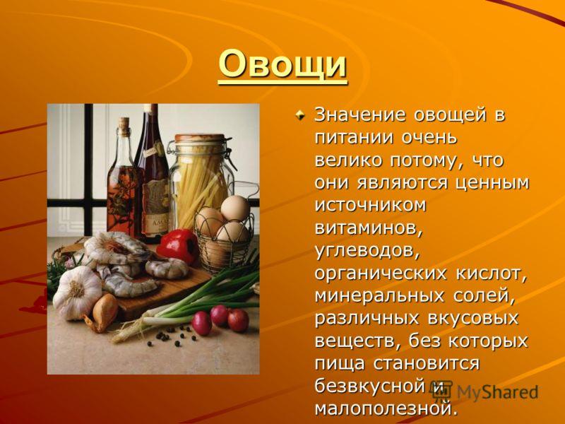 Овощи Значение овощей в питании очень велико потому, что они являются ценным источником витаминов, углеводов, органических кислот, минеральных солей, различных вкусовых веществ, без которых пища становится безвкусной и малополезной.