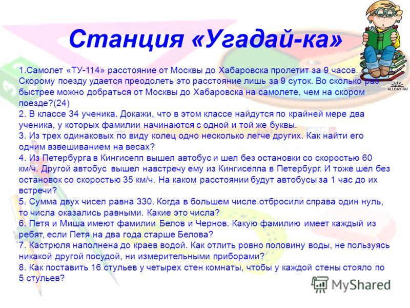 Станция «Угадай-ка» 1.Самолет «ТУ-114» расстояние от Москвы до Хабаровска пролетит за 9 часов. Скорому поезду удается преодолеть это расстояние лишь за 9 суток. Во сколько раз быстрее можно добраться от Москвы до Хабаровска на самолете, чем на скором