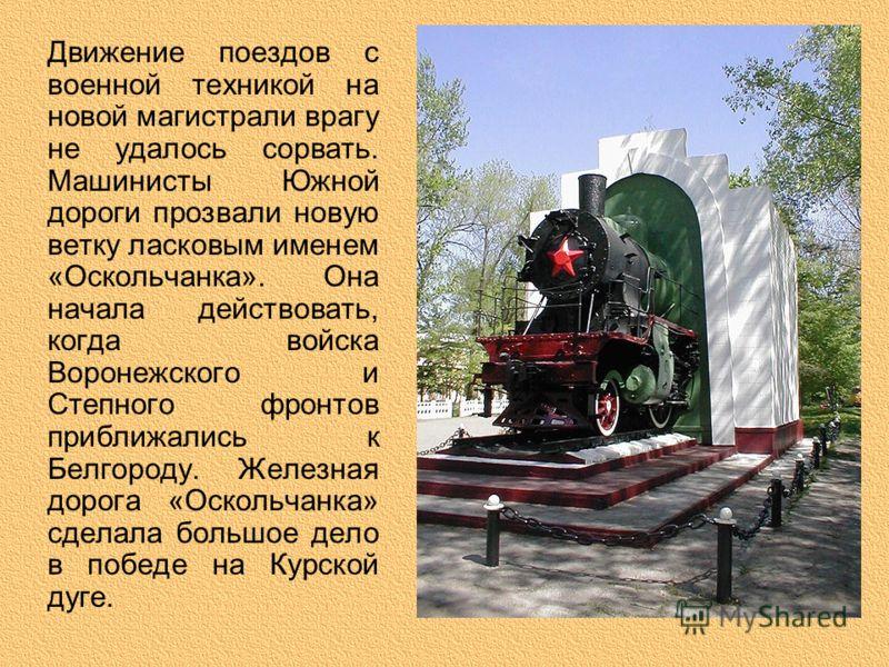 Движение поездов с военной техникой на новой магистрали врагу не удалось сорвать. Машинисты Южной дороги прозвали новую ветку ласковым именем «Оскольчанка». Она начала действовать, когда войска Воронежского и Степного фронтов приближались к Белгороду