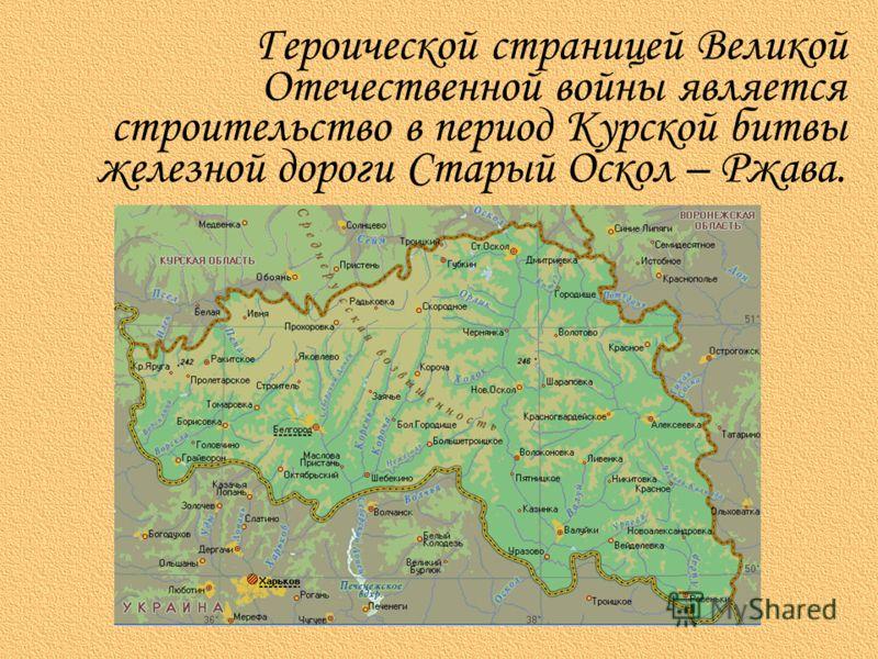 Героической страницей Великой Отечественной войны является строительство в период Курской битвы железной дороги Старый Оскол – Ржава.