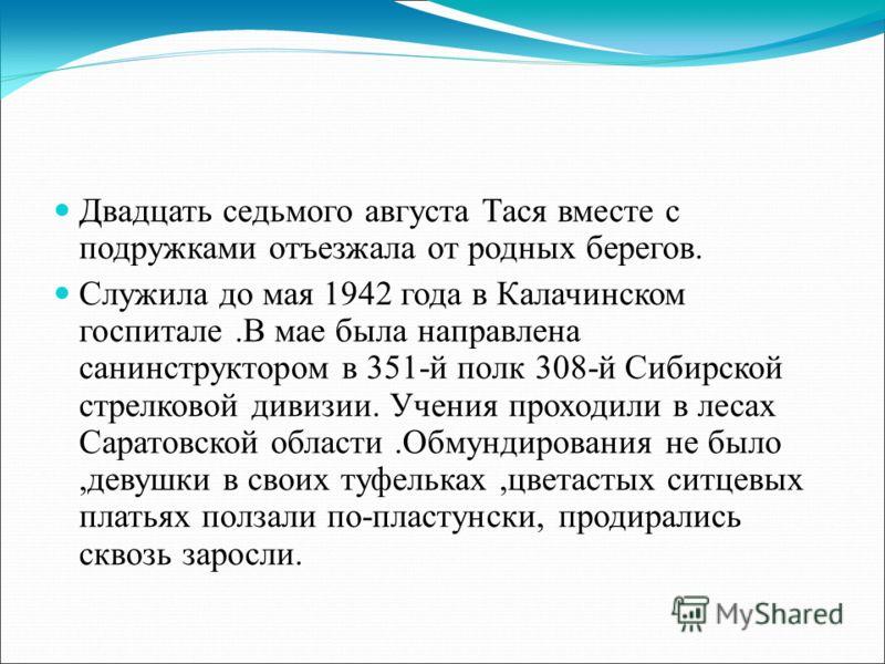 Двадцать седьмого августа Тася вместе с подружками отъезжала от родных берегов. Служила до мая 1942 года в Калачинском госпитале.В мае была направлена санинструктором в 351-й полк 308-й Сибирской стрелковой дивизии. Учения проходили в лесах Саратовск