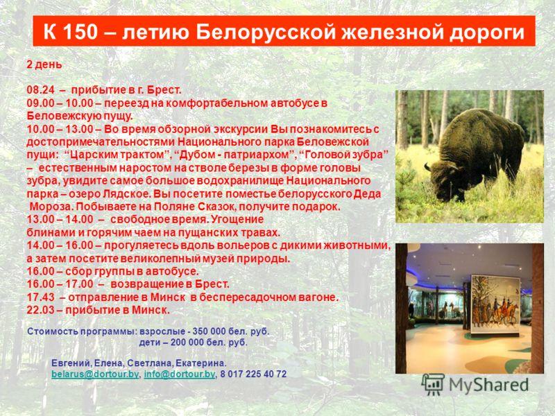 2 день 08.24 – прибытие в г. Брест. 09.00 – 10.00 – переезд на комфортабельном автобусе в Беловежскую пущу. 10.00 – 13.00 – Во время обзорной экскурсии Вы познакомитесь с достопримечательностями Национального парка Беловежской пущи: Царским трактом,